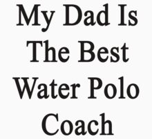 My Dad Is The Best Water Polo Coach  by supernova23
