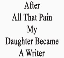 After All That Pain My Daughter Became A Writer  by supernova23