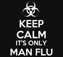 Keep Calm It's Only Man Flu by artpirate