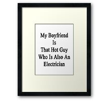 My Boyfriend Is That Hot Guy Who Is Also An Electrician  Framed Print