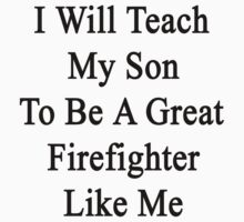 I Will Teach My Son To Be A Great Firefighter Like Me  by supernova23