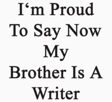 I'm Proud To Say Now My Brother Is A Writer  by supernova23