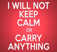 I WILL NOT KEEP CALM OR CARRY ANYTHING by Alkasen