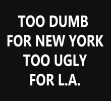 Too Dumb for New York, Too Ugly for L.A. by stylishtech