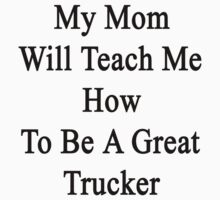 My Mom Will Teach Me How To Be A Great Trucker  by supernova23
