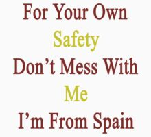 For Your Own Safety Don't Mess With Me I'm From Spain  by supernova23