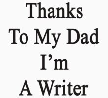 Thanks To My Dad I'm A Writer  by supernova23