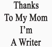 Thanks To My Mom I'm A Writer  by supernova23