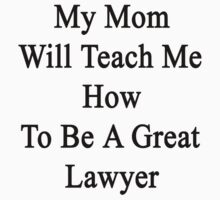 My Mom Will Teach Me How To Be A Great Lawyer  by supernova23