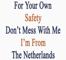 For Your Own Safety Don't Mess With Me I'm From The Netherlands  by supernova23