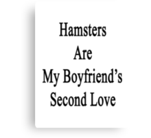 Hamsters Are My Boyfriend's Second Love  Canvas Print