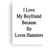I Love My Boyfriend Because He Loves Hamsters  Canvas Print