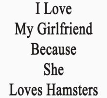 I Love My Girlfriend Because She Loves Hamsters  by supernova23