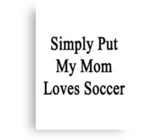 Simply Put My Mom Loves Soccer  Canvas Print