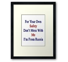 For Your Own Safety Don't Mess With Me I'm From Russia  Framed Print
