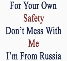 For Your Own Safety Don't Mess With Me I'm From Russia  by supernova23