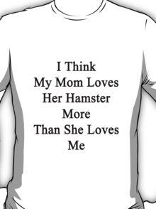 I Think My Mom Loves Her Hamster More Than She Loves Me  T-Shirt