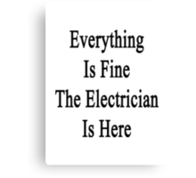 Everything Is Fine The Electrician Is Here Canvas Print