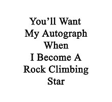 You'll Want My Autograph When I Become A Rock Climbing Star Photographic Print