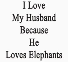 I Love My Husband Because He Loves Elephants  by supernova23