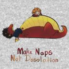 Make naps, Not Desolation by Loktipus