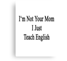 I'm Not Your Mom I Just Teach English Canvas Print