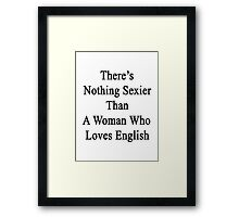 There's Nothing Sexier Than A Woman Who Loves English  Framed Print