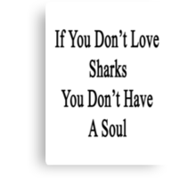 If You Don't Love Sharks You Don't Have A Soul  Canvas Print