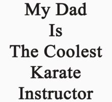 My Dad Is The Coolest Karate Instructor  by supernova23