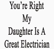 You're Right My Daughter Is A Great Electrician by supernova23