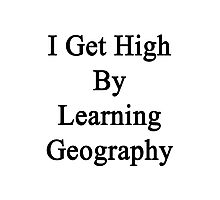 I Get High By Learning Geography Photographic Print