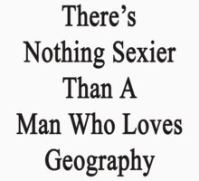There's Nothing Sexier Than A Man Who Loves Geography by supernova23
