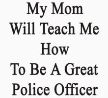 My Mom Will Teach Me How To Be A Great Police Officer  by supernova23