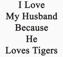 I Love My Husband Because He Loves Tigers  by supernova23