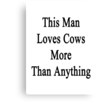 This Man Loves Cows More Than Anything  Canvas Print
