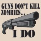 Guns don't kill zombies, I do. by Brantoe