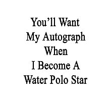 You'll Want My Autograph When I Become A Water Polo Star Photographic Print