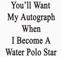 You'll Want My Autograph When I Become A Water Polo Star by supernova23