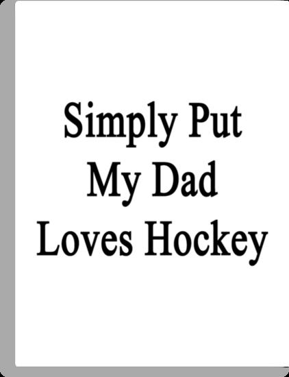 Simply Put My Dad Loves Hockey  by supernova23