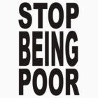 STOP BEING POOR by jubileetees