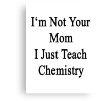 I'm Not Your Mom I Just Teach Chemistry  Canvas Print