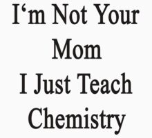 I'm Not Your Mom I Just Teach Chemistry  by supernova23