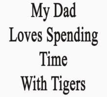 My Dad Loves Spending Time With Tigers  by supernova23