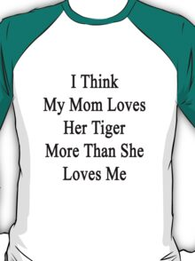 I Think My Mom Loves Her Tiger More Than She Loves Me  T-Shirt