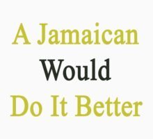 A Jamaican Would Do It Better  by supernova23