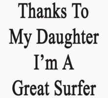 Thanks To My Daughter I'm A Great Surfer by supernova23