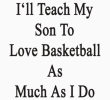 I'll Teach My Son To Love Basketball As Much As I Do by supernova23