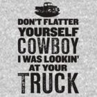 Dont Flatter Yourself Cowboy, I Was Lookin At Your Truck by Look Human