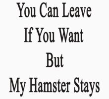 You Can Leave If You Want But My Hamster Stays  by supernova23