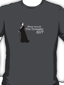 Downton Abbey - What would The Dowager do? T-Shirt